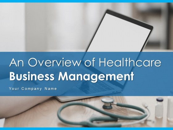 An Overview Of Healthcare Business Management Ppt PowerPoint Presentation Complete Deck With Slides