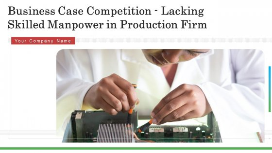 Business Case Competition Lacking Skilled Manpower In Production Firm Ppt PowerPoint Presentation Complete With Slides