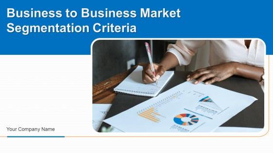 Business To Business Market Segmentation Criteria Ppt PowerPoint Presentation Complete Deck With Slides