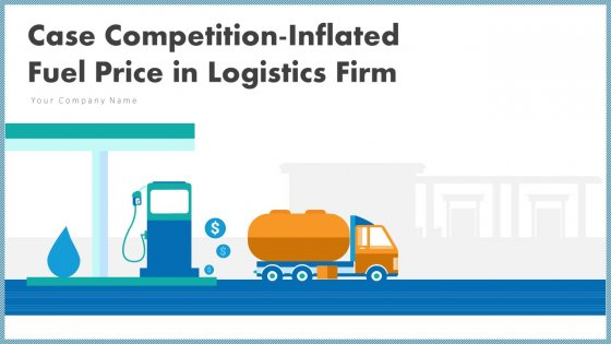 Case Competition Inflated Fuel Price In Logistics Firm Ppt PowerPoint Presentation Complete With Slides