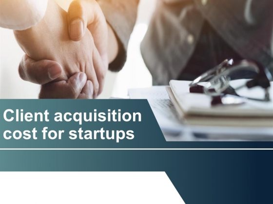 Client Acquisition Cost For Startups Ppt PowerPoint Presentation Complete Deck With Slides