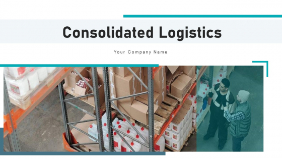 Consolidated Logistics Business Management Ppt PowerPoint Presentation Complete Deck With Slides