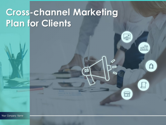 Cross Channel Marketing Plan For Clients Ppt PowerPoint Presentation Complete Deck With Slides