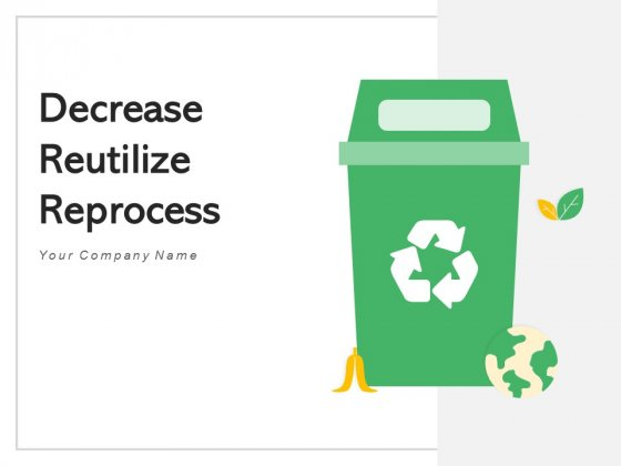 Decrease Reutilize Reprocess Waste Reduction Ppt PowerPoint Presentation Complete Deck