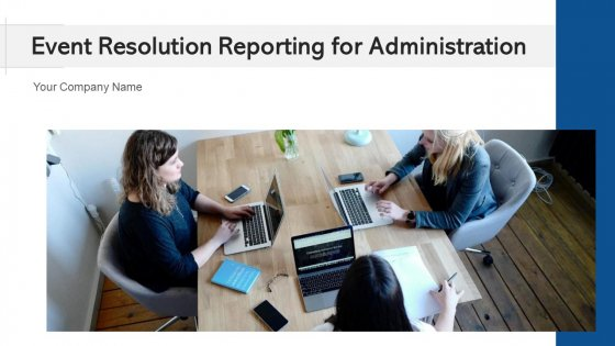 Event Resolution Reporting For Administration Plan Ppt PowerPoint Presentation Complete Deck With Slides