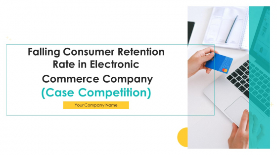 Falling Consumer Retention Rate In Electronic Commerce Company Case Competition Ppt PowerPoint Presentation Complete Deck With Slides