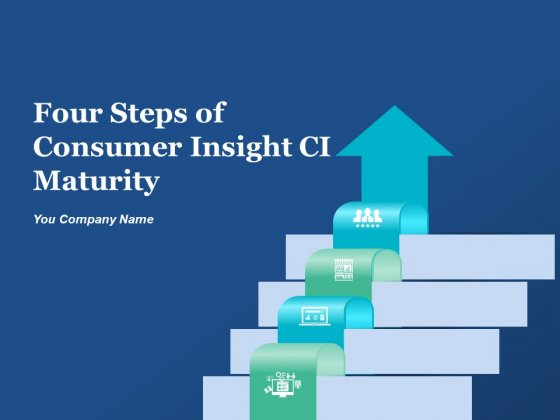 Four Steps Of Consumer Insight CI Maturity Ppt PowerPoint Presentation Complete Deck With Slides