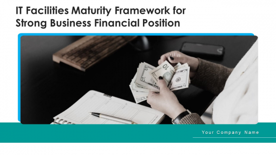 IT Facilities Maturity Framework For Strong Business Financial Position Ppt PowerPoint Presentation Complete Deck With Slides
