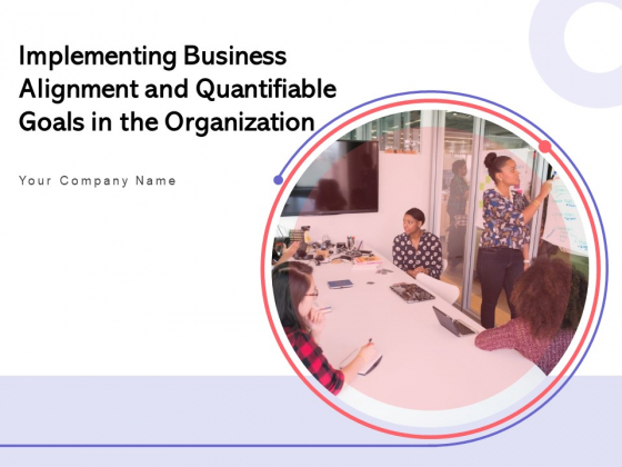 Implementing Business Alignment And Quantifiable Goals In The Organization Ppt PowerPoint Presentation Complete Deck
