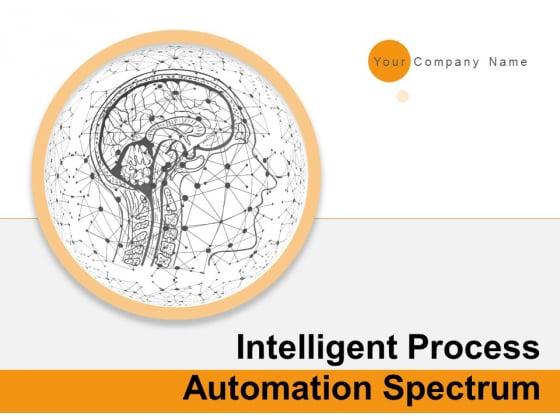 Intelligent Process Automation Spectrum Ppt PowerPoint Presentation Complete Deck With Slides