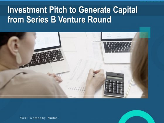 Investment Pitch To Generate Capital Fom Series B Venture Round Ppt PowerPoint Presentation Complete Deck With Slides