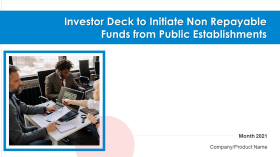 Investor Deck To Initiate Non Repayable Funds From Public Establishments Ppt PowerPoint Presentation Complete Deck With Slides