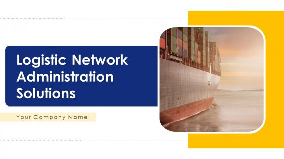 Logistic Network Administration Solutions Ppt PowerPoint Presentation Complete Deck With Slides