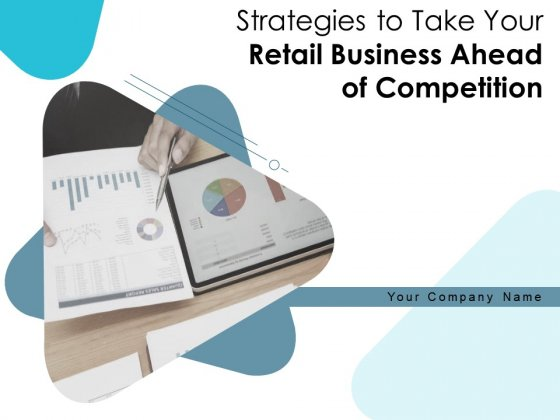 Strategies To Take Your Retail Business Ahead Of Competition Ppt PowerPoint Presentation Complete Deck With Slides