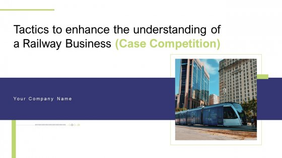 Tactics To Enhance The Understanding Of A Railway Business Case Competition Ppt PowerPoint Presentation Complete Deck With Slides