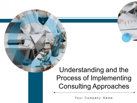 Understanding And The Process Of Implementing Consulting Approaches Ppt PowerPoint Presentation Complete Deck