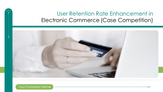 User Retention Rate Enhancement In Electronic Commerce Case Competition Ppt PowerPoint Presentation Complete Deck With Slides