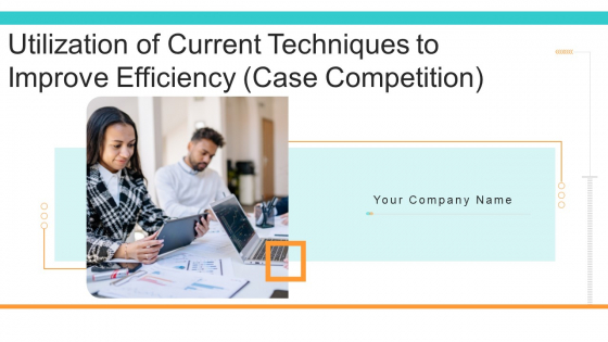 Utilization Of Current Techniques To Improve Efficiency Case Competition Ppt PowerPoint Presentation Complete Deck With Slides