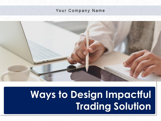 Ways To Design Impactful Trading Solution Ppt PowerPoint Presentation Complete Deck With Slides