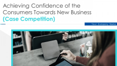 Achieving Confidence Consumers Towards New Business Case Competition Ppt PowerPoint Presentation Complete Deck With Slides