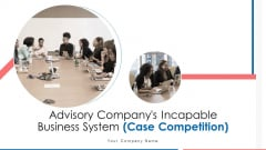 Advisory Companys Incapable Business System Case Competition Ppt PowerPoint Presentation Complete Deck With Slides