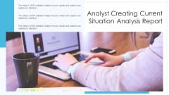 Analyst Creating Current Situation Analysis Report Ppt Ideas Information PDF