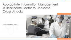 Appropriate Information Management In Healthcare Sector To Decrease Cyber Attacks Ppt PowerPoint Presentation Complete Deck With Slides
