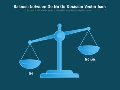 Balance Between Go No Go Decision Vector Icon Ppt PowerPoint Presentation Gallery Portrait PDF
