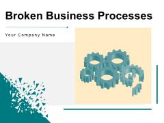 Broken Business Processes Organization Customer Ppt PowerPoint Presentation Complete Deck