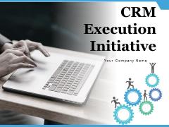 CRM Execution Initiative Management Implementation Ppt PowerPoint Presentation Complete Deck