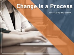 Change Is A Process Business Ppt PowerPoint Presentation Complete Deck