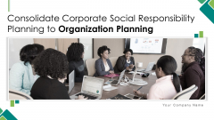 Consolidate Corporate Social Responsibility Planning To Organization Planning Ppt PowerPoint Presentation Complete With Slides