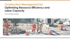 Construction Management For Optimizing Resource Efficiency And Labor Capacity Ppt PowerPoint Presentation Complete With Slides