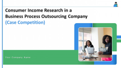 Consumer Income Research In A Business Process Outsourcing Company Case Competition Ppt PowerPoint Presentation Complete Deck