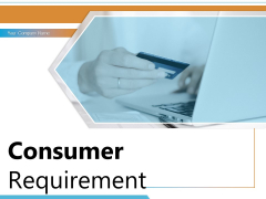 Consumer Requirement Customer Need Process Raw Data Satisfaction Ppt PowerPoint Presentation Complete Deck