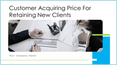 Customer Acquiring Price For Retaining New Clients Ppt PowerPoint Presentation Complete With Slides