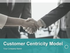 Customer Centricity Model Ppt PowerPoint Presentation Complete Deck With Slides