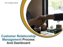 Customer Relationship Management Process And Dashboard PPT PowerPoint Presentation Complete Deck With Slides