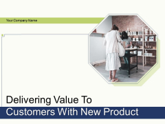 Delivering Value To Customers With New Product Ppt PowerPoint Presentation Complete Deck With Slides