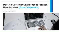 Develop Customer Confidence To Flourish New Business Case Competition Ppt PowerPoint Presentation Complete Deck With Slides