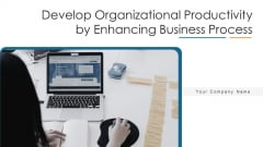 Develop Organizational Productivity By Enhancing Business Process Ppt PowerPoint Presentation Complete Deck With Slides