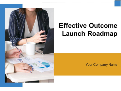 Effective Outcome Launch Roadmap Ppt PowerPoint Presentation Complete Deck With Slides