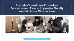Execute Operational Procedure Enhancement Plan To Improvise Quality And Minimize Closure Time Ppt PowerPoint Presentation Complete Deck With Slides