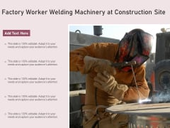 Factory Worker Welding Machinery At Construction Site Ppt PowerPoint Presentation Icon Backgrounds PDF