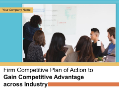 Firm Competitive Plan Of Action To Gain Competitive Advantage Across Industry Ppt PowerPoint Presentation Complete Deck With Slides