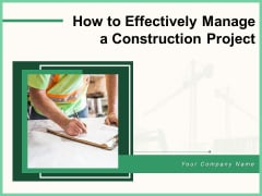 How To Effectively Manage A Construction Project Ppt PowerPoint Presentation Complete Deck With Slides