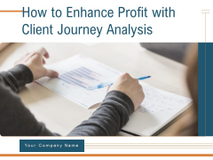 How To Enhance Profit With Client Journey Analysis Ppt PowerPoint Presentation Complete Deck With Slides
