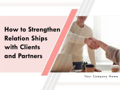 How To Strengthen Relationships With Clients And Partners Ppt PowerPoint Presentation Complete Deck With Slides