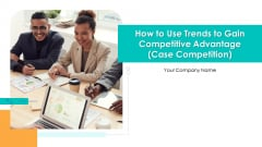 How To Use Trends To Gain Competitive Advantage Case Competition Ppt PowerPoint Presentation Complete Deck With Slides