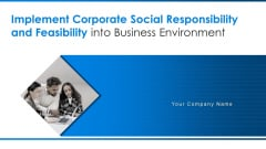 Implement Corporate Social Responsibility And Feasibility Into Business Environment Ppt PowerPoint Presentation Complete With Slides